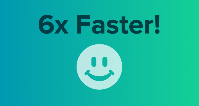 6x faster processing