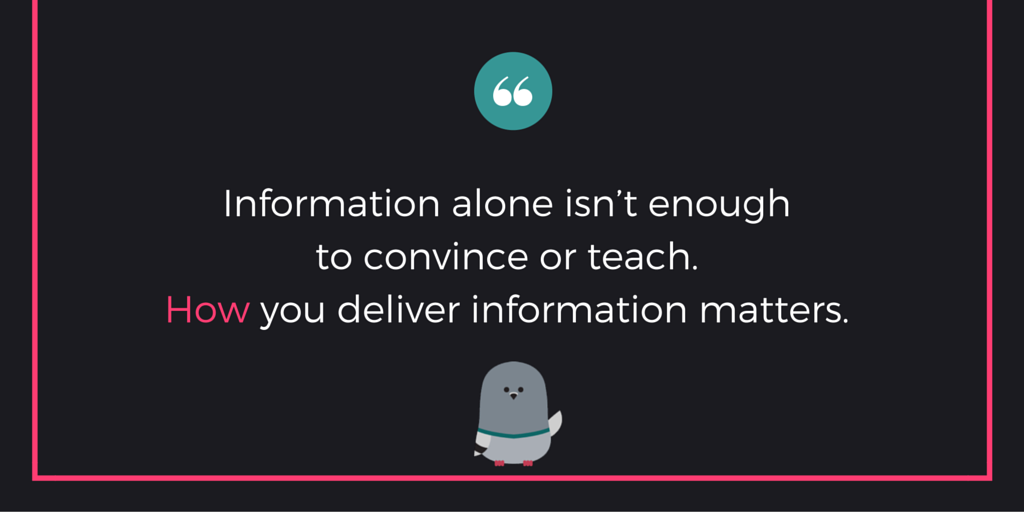 """Information alone isn't enough to convince or teach. How you deliver information matters."""