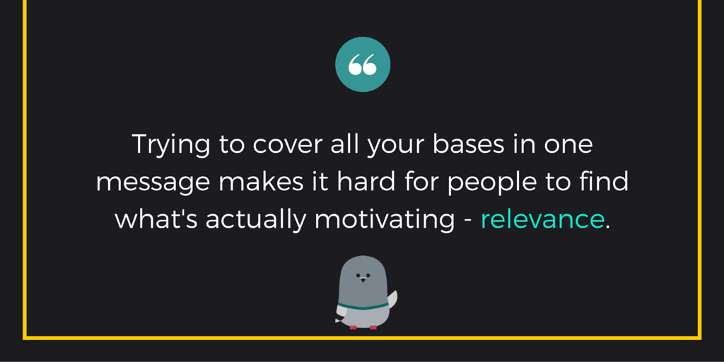 """Trying to cover all your bases in one message makes it hard for people to find what's actually motivating - relevance."""