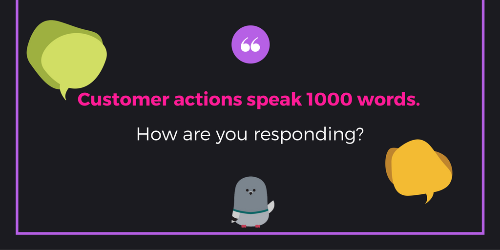 User behavior speaks to you. What's your response?